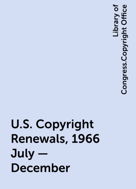 U.S. Copyright Renewals, 1966 July - December, Library of Congress.Copyright Office