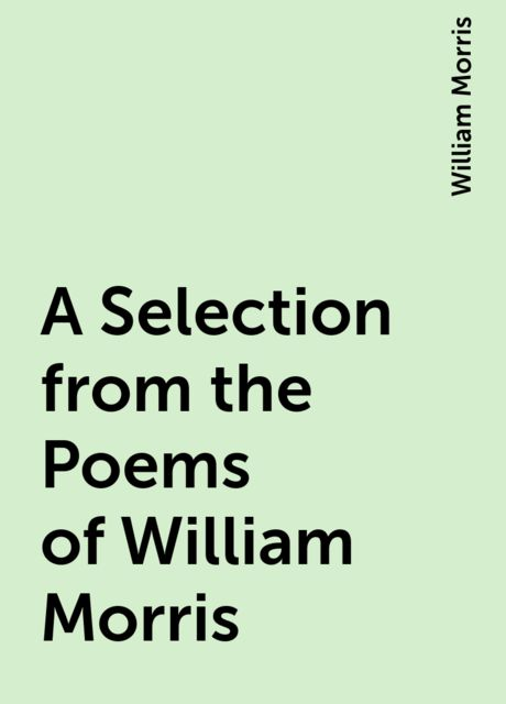 A Selection from the Poems of William Morris, William Morris