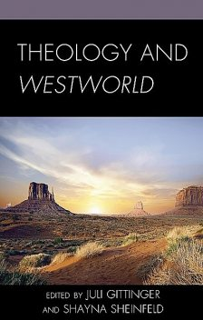 Theology and Westworld, Kristin Johnston Largen, David K. Goodin, Amanda Furiasse, Jacob Boss, Jaime Wright, Kevin J. Wetmore Jr., Marius Dorobantu, Olivia Belton, Tony Degouveia