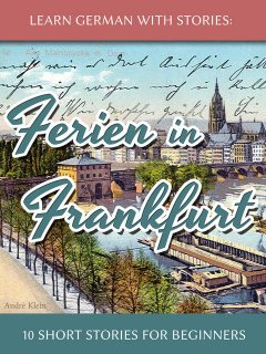 Learn German With Stories: Ferien in Frankfurt – 10 Short Stories for Beginners, André Klein