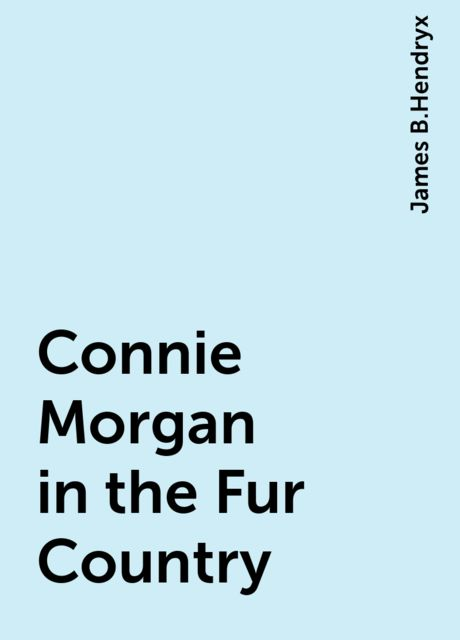 Connie Morgan in the Fur Country, James B.Hendryx