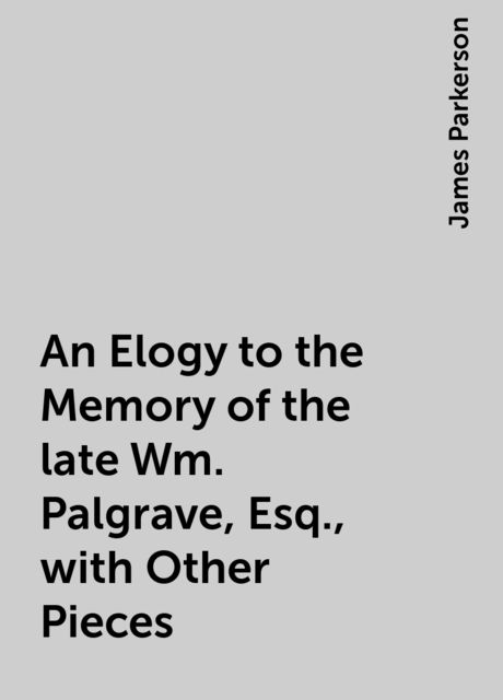 An Elogy to the Memory of the late Wm. Palgrave, Esq., with Other Pieces, James Parkerson