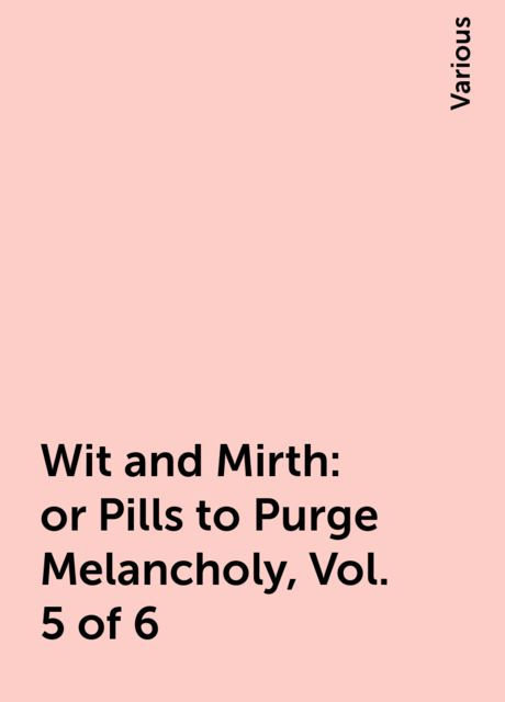 Wit and Mirth: or Pills to Purge Melancholy, Vol. 5 of 6, Various