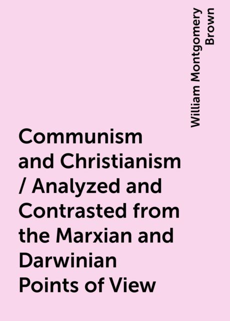 Communism and Christianism / Analyzed and Contrasted from the Marxian and Darwinian Points of View, William Montgomery Brown