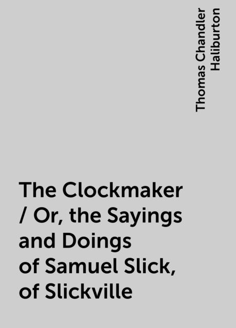 The Clockmaker / Or, the Sayings and Doings of Samuel Slick, of Slickville, Thomas Chandler Haliburton