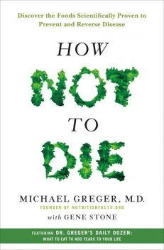How Not to Die: Discover the Foods Scientifically Proven to Prevent and Reverse Disease, Michael Greger