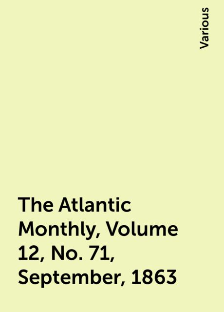 The Atlantic Monthly, Volume 12, No. 71, September, 1863, Various