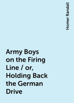 Army Boys on the Firing Line / or, Holding Back the German Drive, Homer Randall
