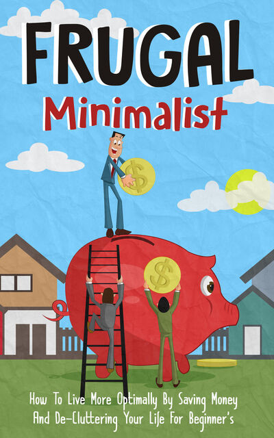Frugal Minimalist – How to Live More Optimally By Saving Money and De-Cluttering Your Life for Beginners, Old Natural Ways