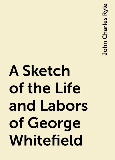 A Sketch of the Life and Labors of George Whitefield, John Charles Ryle