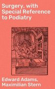 Surgery, with Special Reference to Podiatry, Edward Adams, Maximilian Stern