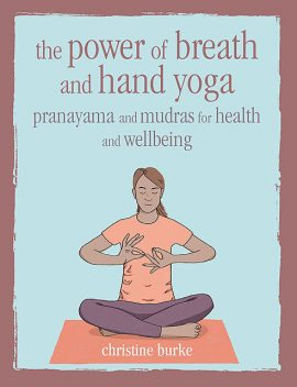 The Power of Breath and Hand Yoga, Christine Burke