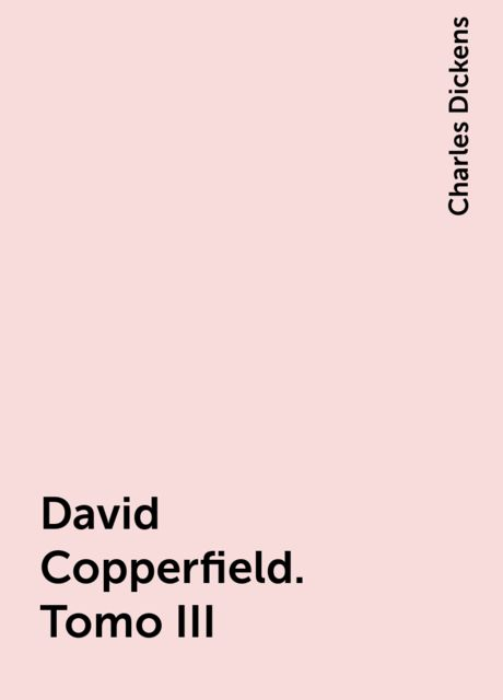 David Copperfield. Tomo III, Charles Dickens