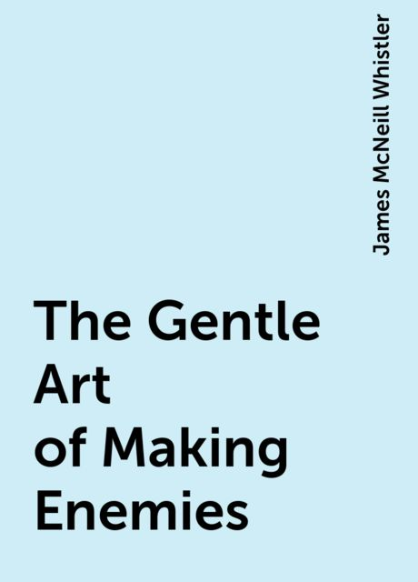 The Gentle Art of Making Enemies, James McNeill Whistler