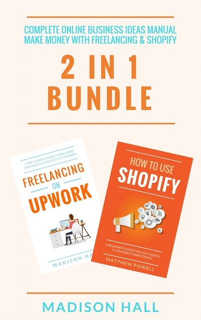 Complete Online Business Ideas Manual: Make Money With Freelancing & Shopify (2 in 1 Bundle), Madison Hall