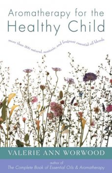 Aromatherapy for the Healthy Child, Valerie Ann Worwood