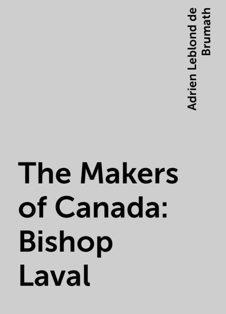 The Makers of Canada: Bishop Laval, Adrien Leblond de Brumath