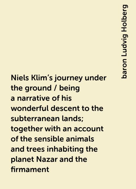 Niels Klim's journey under the ground / being a narrative of his wonderful descent to the subterranean lands; together with an account of the sensible animals and trees inhabiting the planet Nazar and the firmament, baron Ludvig Holberg