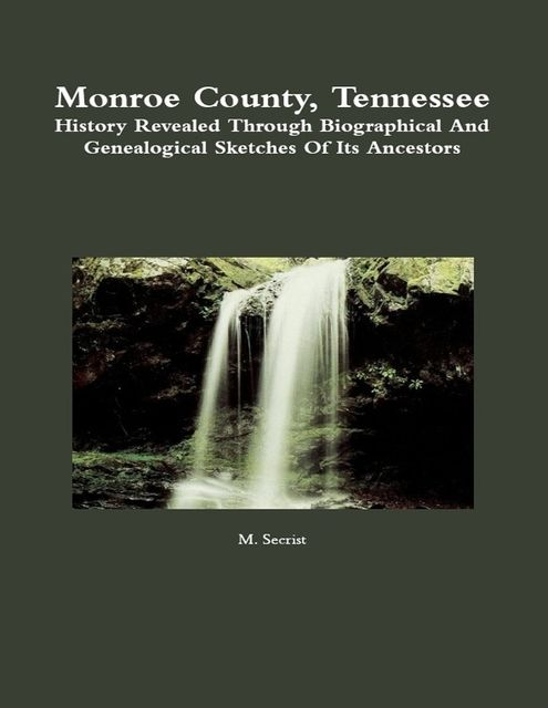 Monroe County, Tennessee: History Revealed Through Biographical and Genealogical Sketches of Its Ancestors, M.Secrist