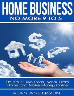 Home Business: No More 9 to 5: Be Your Own Boss, Work From Home and Make Money Online, Alan Anderson