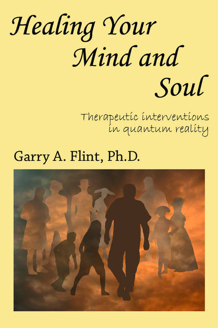 Healing Your Mind and Soul: Therapeutic Interventions in Quantum Reality, Garry Flint