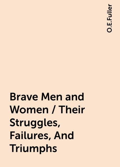 Brave Men and Women / Their Struggles, Failures, And Triumphs, O.E.Fuller
