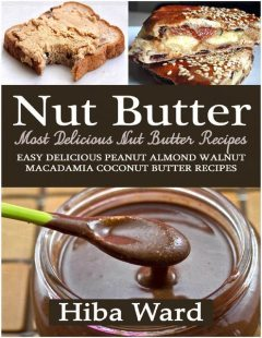 Nut Butter: Most Delicious Nut Butter Recipes: Easy Delicious Peanut Almond Walnut Macadamia Coconut Butter Recipes, Hiba Ward