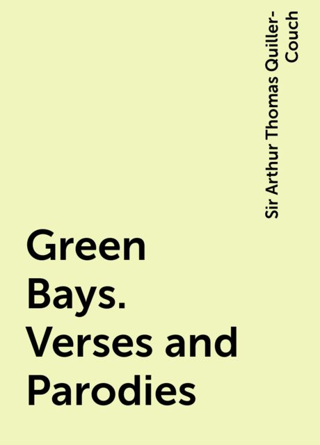 Green Bays. Verses and Parodies, Sir Arthur Thomas Quiller-Couch