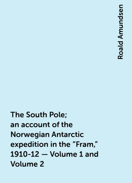 """The South Pole; an account of the Norwegian Antarctic expedition in the """"Fram,"""" 1910-12 — Volume 1 and Volume 2, Roald Amundsen"""