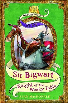 Sir Bigwart: Knight of the Wonky Table, Alan MacDonald