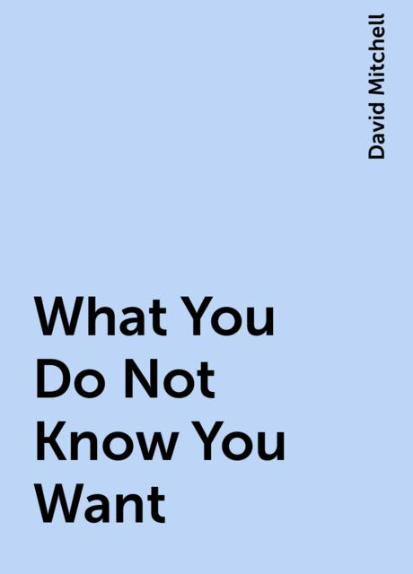 What You Do Not Know You Want, David Mitchell