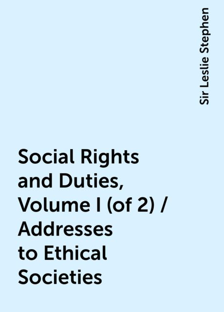 Social Rights and Duties, Volume I (of 2) / Addresses to Ethical Societies, Sir Leslie Stephen