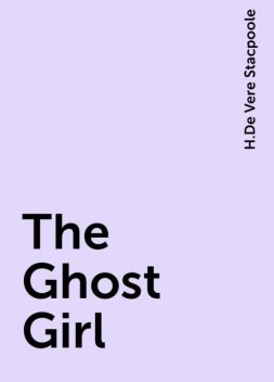 The Ghost Girl, H.De Vere Stacpoole