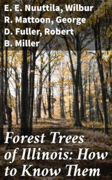 Forest Trees of Illinois: How to Know Them, Robert Miller, George D. Fuller, E.E. Nuuttila, Wilbur R. Mattoon