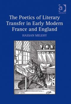 The Poetics of Literary Transfer in Early Modern France and England, Hassan Melehy