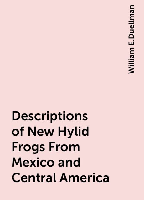 Descriptions of New Hylid Frogs From Mexico and Central America, William E.Duellman