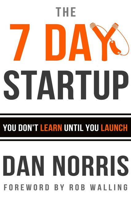 The 7 Day Startup: You Don't Learn Until You Launch, Dan Norris