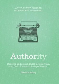 Authority: Become an Expert, Build a Following, and Gain Financial Independence, Nathan Barry