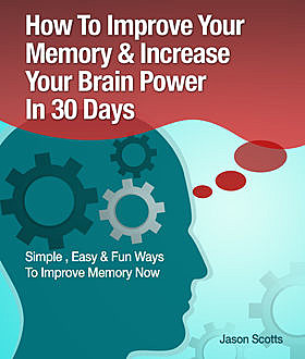 Memory Improvement: Techniques, Tricks & Exercises How To Train and Develop Your Brain In 30 Days, Jason Scotts
