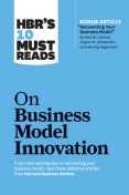 "HBR's 10 Must Reads on Business Model Innovation (with featured article ""Reinventing Your Business Model"" by Mark W. Johnson, Clayton M. Christensen, and Henning Kagermann), Clayton Christensen, Mark Johnson, Harvard Business Review, Steve Blank, Rita Gunther McGrath"