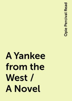 A Yankee from the West / A Novel, Opie Percival Read