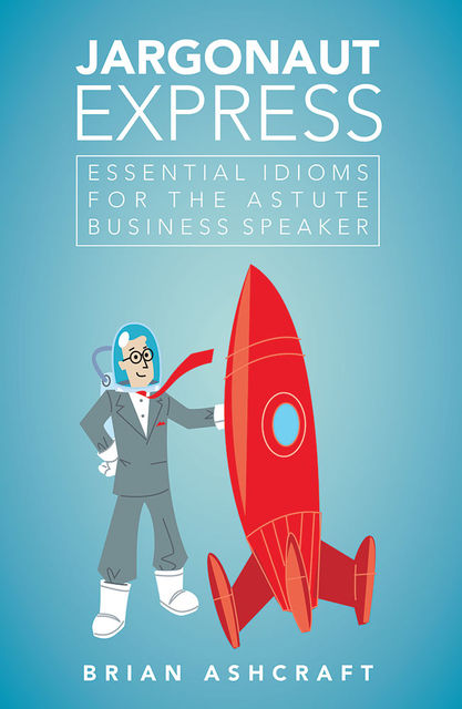 Jargonaut Express: Essential Idioms for the Astute Business Speaker, Brian Ashcraft