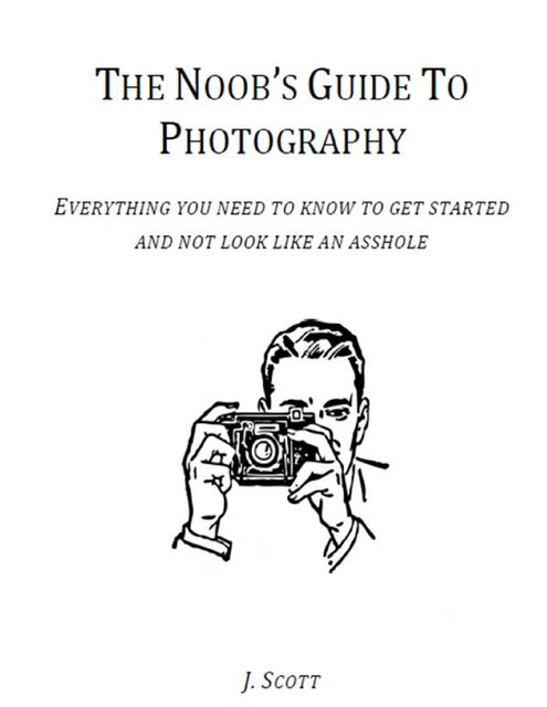 The Noob's Guide to Photography - Everything You Need to Know to Get Started and Not Look Like an Asshole, Scott