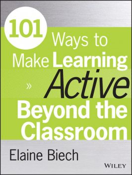 101 Ways to Make Learning Active Beyond the Classroom, Elaine Biech