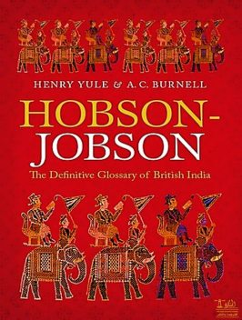 Hobson-Jobson A glossary of Colloquial Anglo-Indian Words and Phrases, and of Kindred terms, Etymological, Historical, Geographical and Discursive, Arthur Coke Burnell, Henry Yule