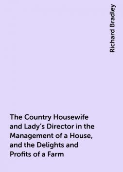 The Country Housewife and Lady's Director in the Management of a House, and the Delights and Profits of a Farm, Richard Bradley