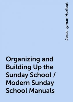 Organizing and Building Up the Sunday School / Modern Sunday School Manuals, Jesse Lyman Hurlbut