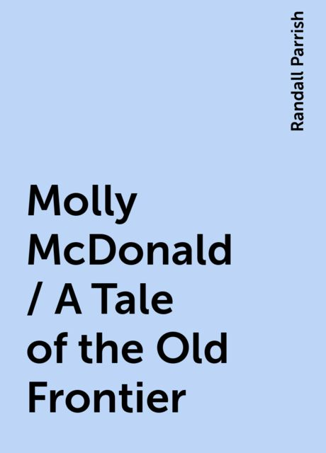 Molly McDonald / A Tale of the Old Frontier, Randall Parrish