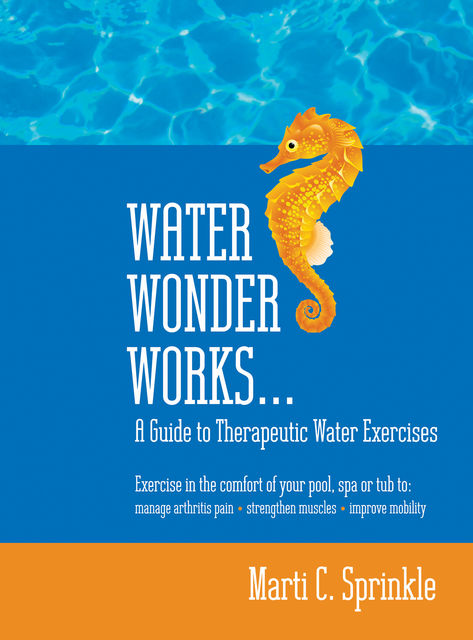 Water Wonder Works: A Guide to Therapeutic Water Exercises to Manage Arthritis Pain, Strengthen Muscles and Improve Mobility, Marti C. Sprinkle