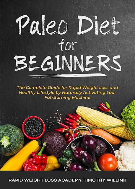 Paleo Diet for Beginners, Timothy Willink, Rapid Weight Loss Academy